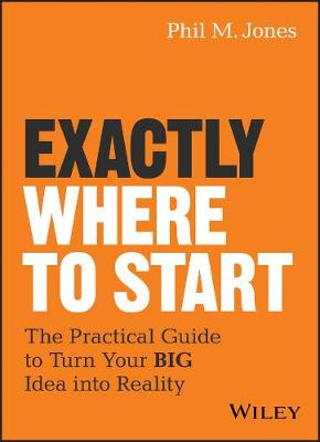 Exactly Where to Start: The Practical Guide to Turn Your BIG Idea into Reality (Hardback)