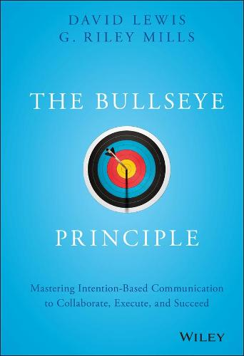 The Bullseye Principle: Mastering Intention-Based Communication to Collaborate, Execute, and Succeed (Hardback)