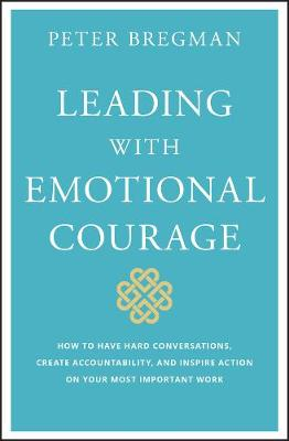 Leading With Emotional Courage: How to Have Hard Conversations, Create Accountability, And Inspire Action On Your Most Important Work (Hardback)