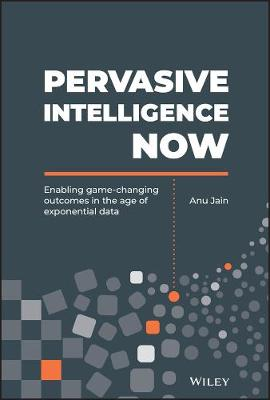 Pervasive Intelligence Now: Enabling Game-Changing Outcomes in the Age of Exponential Data (Hardback)