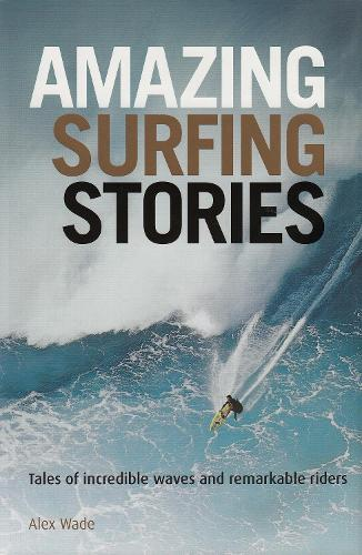 Amazing Surfing Stories: Tales of Incredible Waves and Remarkable Riders - Amazing Stories (Hardback)