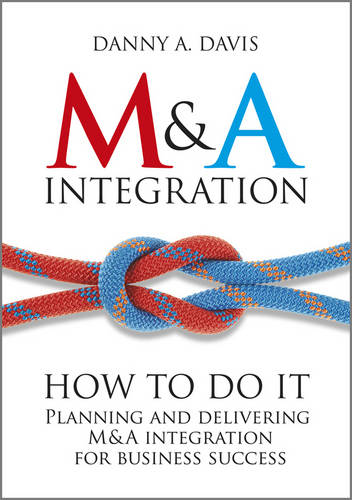 M&A Integration: How To Do It. Planning and delivering M&A integration for business success (Hardback)