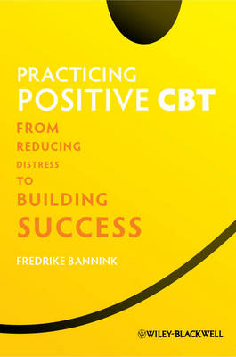 Practicing Positive CBT: From Reducing Distress to Building Success (Hardback)