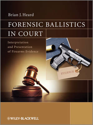 Forensic Ballistics in Court: Interpretation and Presentation of Firearms Evidence (Paperback)