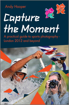 Capture the Moment: A Practical Guide to Sports Photography - London 2012 and Beyond (Paperback)