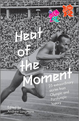 Heat of the Moment: 25 Extraordinary Stories of Olympic and Paralympic History (Hardback)