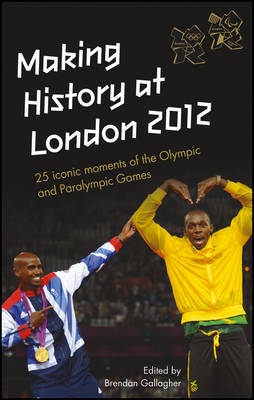 Making History at London 2012: 25 Iconic Moments of the Olympic and Paralympic Games (Hardback)