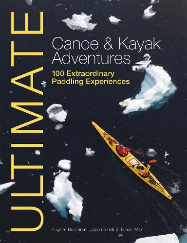 Ultimate Canoe and Kayak Adventures - 100 Extraordinary Paddling Experiences - Ultimate Adventures (Paperback)