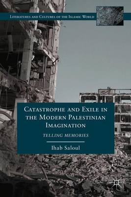 Catastrophe and Exile in the Modern Palestinian Imagination: Telling Memories - Literatures and Cultures of the Islamic World (Hardback)