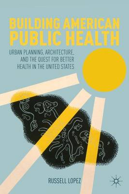 Building American Public Health: Urban Planning, Architecture, and the Quest for Better Health in the United States (Hardback)
