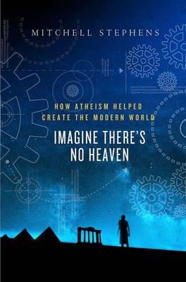 Imagine There's No Heaven: How Atheism Helped Create the Modern World (Hardback)