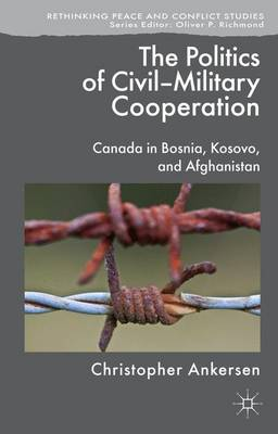 The Politics of Civil-Military Cooperation: Canada in Bosnia, Kosovo, and Afghanistan - Rethinking Peace and Conflict Studies (Hardback)
