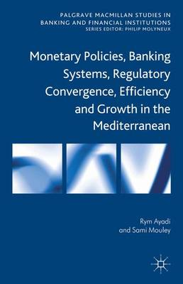 Monetary Policies, Banking Systems, Regulatory Convergence, Efficiency and Growth in the Mediterranean - Palgrave Macmillan Studies in Banking and Financial Institutions (Hardback)