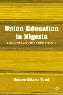 Union Education in Nigeria: Labor, Empire, and Decolonization since 1945 (Hardback)