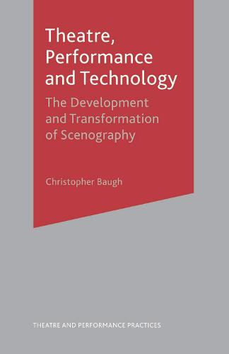 Theatre, Performance and Technology: The Development and Transformation of Scenography - Theatre and Performance Practices (Paperback)