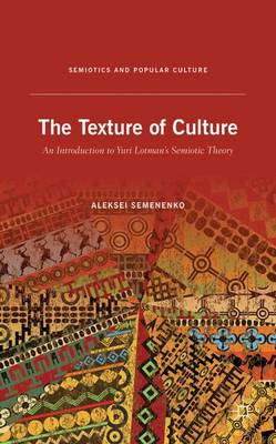 The Texture of Culture: An Introduction to Yuri Lotman's Semiotic Theory - Semiotics and Popular Culture (Hardback)