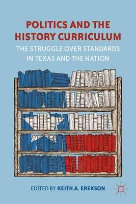 Politics and the History Curriculum: The Struggle over Standards in Texas and the Nation (Hardback)