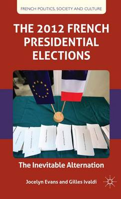 The 2012 French Presidential Elections: The Inevitable Alternation - French Politics, Society and Culture (Hardback)