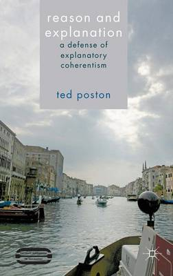 Reason and Explanation: A Defense of Explanatory Coherentism - Palgrave Innovations in Philosophy (Hardback)