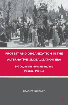 Protest and Organization in the Alternative Globalization Era: NGOs, Social Movements, and Political Parties (Paperback)