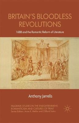 Britain's Bloodless Revolutions: 1688 and the Romantic Reform of Literature - Palgrave Studies in the Enlightenment, Romanticism and Cultures of Print (Paperback)