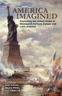 America Imagined: Explaining the United States in Nineteenth-Century Europe and Latin America (Hardback)