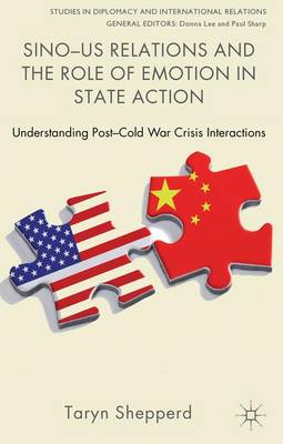 Sino-US Relations and the Role of Emotion in State Action: Understanding Post-Cold War Crisis Interactions - Studies in Diplomacy and International Relations (Hardback)