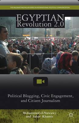 Egyptian Revolution 2.0: Political Blogging, Civic Engagement, and Citizen Journalism - The Palgrave Macmillan Series in International Political Communication (Hardback)