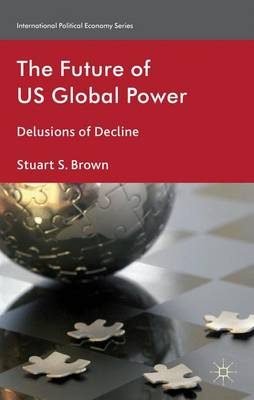 The Future of US Global Power: Delusions of Decline - International Political Economy Series (Hardback)