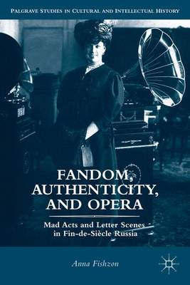 Fandom, Authenticity, and Opera: Mad Acts and Letter Scenes in Fin-de-Siecle Russia - Palgrave Studies in Cultural and Intellectual History (Hardback)