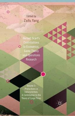Herbert Scarf's Contributions to Economics, Game Theory and Operations Research: Volume 3: Production in Indivisibilities: A Contribution to the Theories of Large Firms (Hardback)