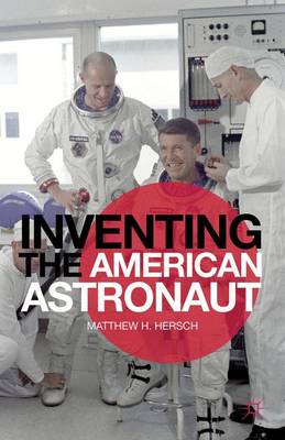 Inventing the American Astronaut - Palgrave Studies in the History of Science and Technology (Hardback)