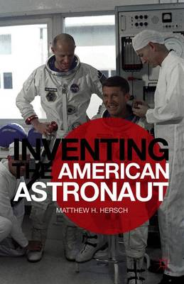 Inventing the American Astronaut - Palgrave Studies in the History of Science and Technology (Paperback)