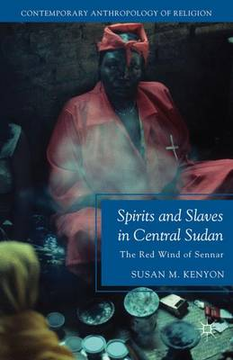 Spirits and Slaves in Central Sudan: The Red Wind of Sennar - Contemporary Anthropology of Religion (Hardback)