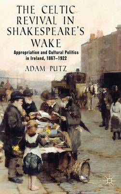 The Celtic Revival in Shakespeare's Wake: Appropriation and Cultural Politics in Ireland, 1867-1922 (Hardback)