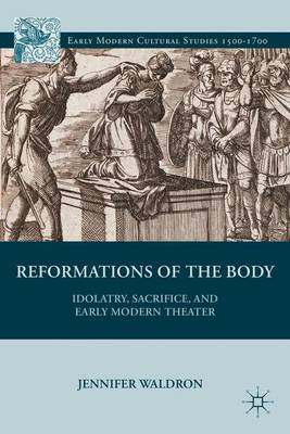 Reformations of the Body: Idolatry, Sacrifice, and Early Modern Theater - Early Modern Cultural Studies 1500-1700 (Hardback)