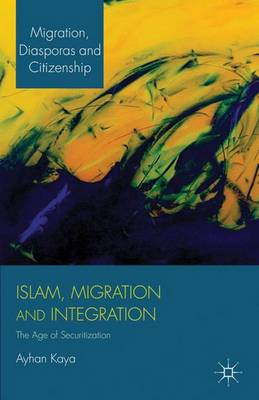 Islam, Migration and Integration: The Age of Securitization - Migration, Diasporas and Citizenship (Paperback)