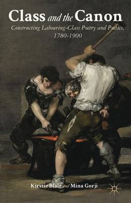 Class and the Canon: Constructing Labouring-Class Poetry and Poetics, 1780-1900 (Hardback)
