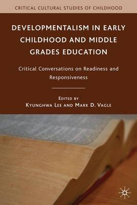 Developmentalism in Early Childhood and Middle Grades Education: Critical Conversations on Readiness and Responsiveness - Critical Cultural Studies of Childhood (Paperback)