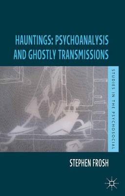 Hauntings: Psychoanalysis and Ghostly Transmissions - Studies in the Psychosocial (Paperback)