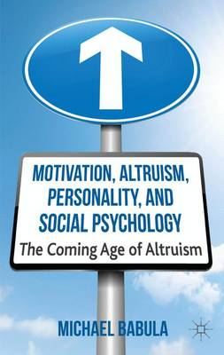 Motivation, Altruism, Personality and Social Psychology: The Coming Age of Altruism (Hardback)
