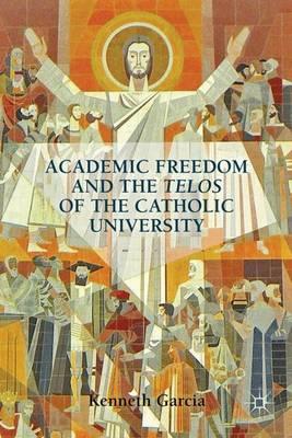 Academic Freedom and the Telos of the Catholic University (Hardback)