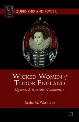 Wicked Women of Tudor England: Queens, Aristocrats, Commoners - Queenship and Power (Paperback)