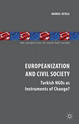 Europeanization and Civil Society: Turkish NGOs as Instruments of Change? - New Perspectives on South-East Europe (Hardback)