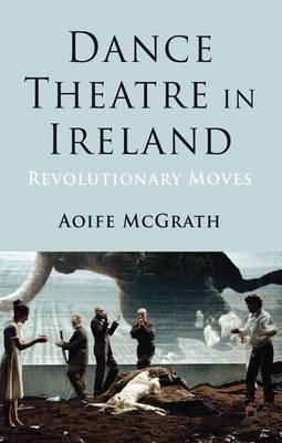 Dance Theatre in Ireland: Revolutionary Moves (Hardback)