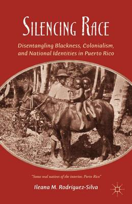 Silencing Race: Disentangling Blackness, Colonialism, and National Identities in Puerto Rico (Hardback)