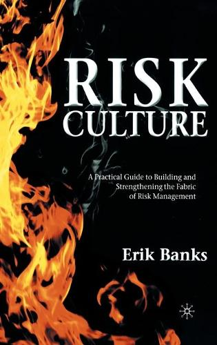 Risk Culture: A Practical Guide to Building and Strengthening the Fabric of Risk Management (Hardback)