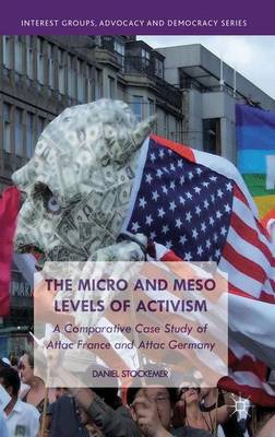 The Micro and Meso Levels of Activism: A Comparative Case Study of Attac France and Germany - Interest Groups, Advocacy and Democracy Series (Hardback)