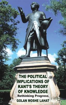 The Political Implications of Kant's Theory of Knowledge: Rethinking Progress (Hardback)