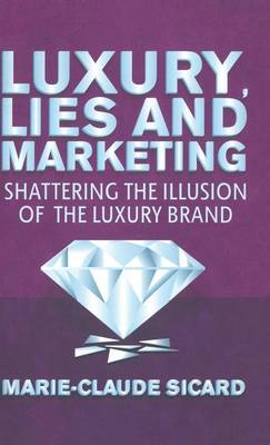 Luxury, Lies and Marketing: Shattering the Illusions of the Luxury Brand (Hardback)